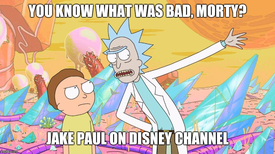 Rick's thoughts on Jake Paul (Disney Channel Week, a NeltanightpicklerickforeversMoeK event) | YOU KNOW WHAT WAS BAD, MORTY? JAKE PAUL ON DISNEY CHANNEL | image tagged in rick and morty,disney channel week,disney channel,jake paul | made w/ Imgflip meme maker