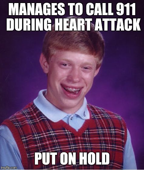 Not again | MANAGES TO CALL 911 DURING HEART ATTACK PUT ON HOLD | image tagged in memes,bad luck brian | made w/ Imgflip meme maker