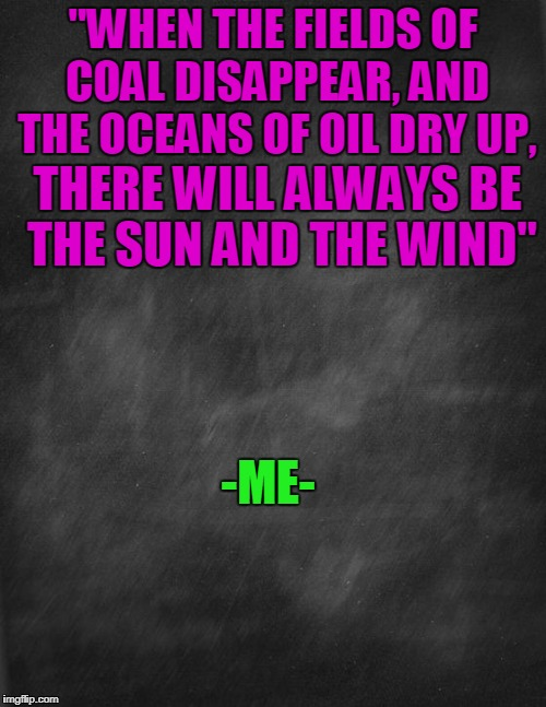 "When the fields of coal disappear, and when the oceans of oil dry up. | ""WHEN THE FIELDS OF COAL DISAPPEAR, AND THE OCEANS OF OIL DRY UP, THERE WILL ALWAYS BE THE SUN AND THE WIND"" -ME- 