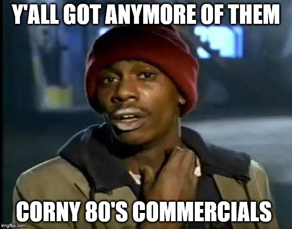 Y'all Got Any More Of That Meme | Y'ALL GOT ANYMORE OF THEM CORNY 80'S COMMERCIALS | image tagged in memes,y'all got any more of that | made w/ Imgflip meme maker