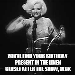 YOU'LL FIND YOUR BIRTHDAY PRESENT IN THE LINEN CLOSET AFTER THE SHOW, JACK | made w/ Imgflip meme maker