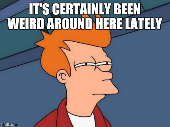 Futurama Fry Meme | IT'S CERTAINLY BEEN WEIRD AROUND HERE LATELY | image tagged in memes,futurama fry | made w/ Imgflip meme maker