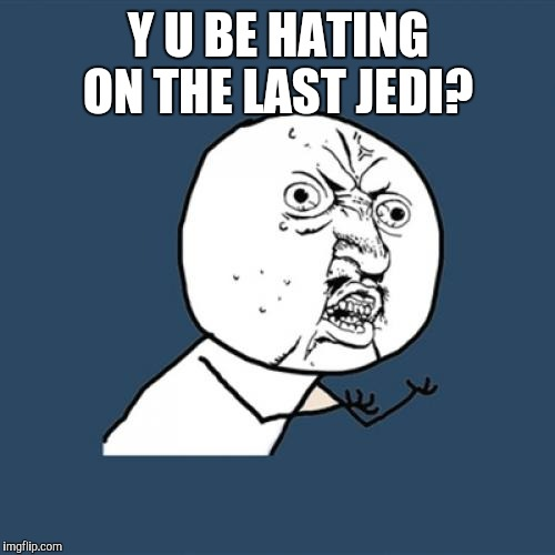 Y U No Meme | Y U BE HATING ON THE LAST JEDI? | image tagged in memes,y u no | made w/ Imgflip meme maker