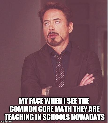 Face You Make Robert Downey Jr Meme | MY FACE WHEN I SEE THE COMMON CORE MATH THEY ARE TEACHING IN SCHOOLS NOWADAYS | image tagged in memes,face you make robert downey jr | made w/ Imgflip meme maker