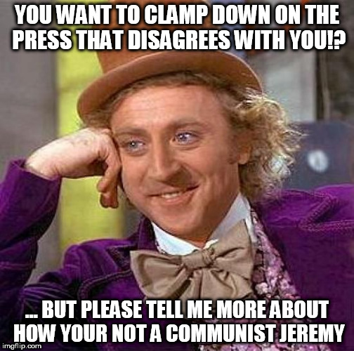Creepy Condescending Wonka Meme | YOU WANT TO CLAMP DOWN ON THE PRESS THAT DISAGREES WITH YOU!? ... BUT PLEASE TELL ME MORE ABOUT HOW YOUR NOT A COMMUNIST JEREMY | image tagged in memes,creepy condescending wonka | made w/ Imgflip meme maker