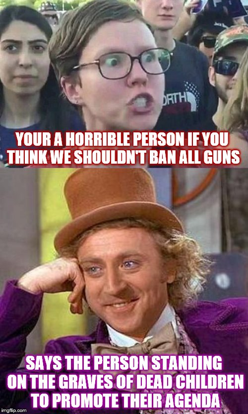 This shuts all of them up | YOUR A HORRIBLE PERSON IF YOU THINK WE SHOULDN'T BAN ALL GUNS SAYS THE PERSON STANDING ON THE GRAVES OF DEAD CHILDREN TO PROMOTE THEIR AGEND | image tagged in liberals,angry feminist,creepy condescending wonka,nra | made w/ Imgflip meme maker