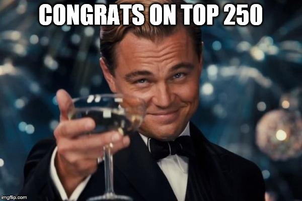 Leonardo Dicaprio Cheers Meme | CONGRATS ON TOP 250 | image tagged in memes,leonardo dicaprio cheers | made w/ Imgflip meme maker