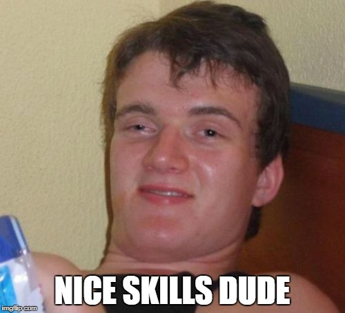 10 Guy Meme | NICE SKILLS DUDE | image tagged in memes,10 guy | made w/ Imgflip meme maker
