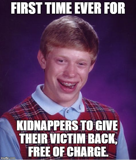 Bad Luck Brian Meme |  FIRST TIME EVER FOR; KIDNAPPERS TO GIVE THEIR VICTIM BACK, FREE OF CHARGE. | image tagged in memes,bad luck brian,funny,kidnapping,harsh,lol | made w/ Imgflip meme maker