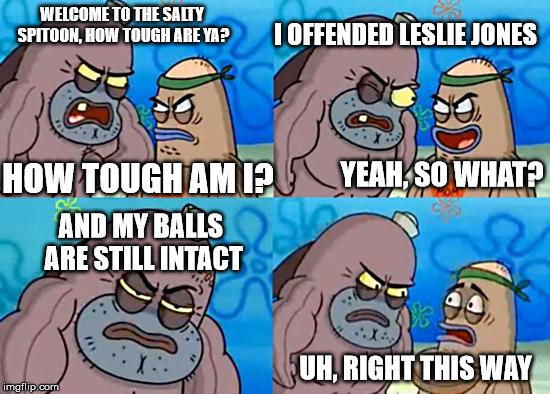 Welcome to the Salty Spitoon | WELCOME TO THE SALTY SPITOON, HOW TOUGH ARE YA? HOW TOUGH AM I? I OFFENDED LESLIE JONES AND MY BALLS ARE STILL INTACT UH, RIGHT THIS WAY YEA | image tagged in welcome to the salty spitoon | made w/ Imgflip meme maker