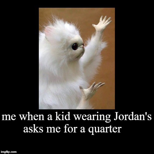 me when a kid wearing Jordan's asks me for a quarter | | image tagged in funny,demotivationals | made w/ Imgflip demotivational maker