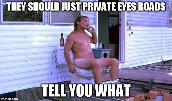 THEY SHOULD JUST PRIVATE EYES ROADS TELL YOU WHAT | made w/ Imgflip meme maker