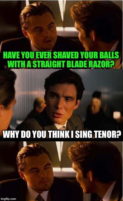 Don't. | HAVE YOU EVER SHAVED YOUR BALLS WITH A STRAIGHT BLADE RAZOR? WHY DO YOU THINK I SING TENOR? | image tagged in memes,inception,first day on the internet kid,bad luck,funny,funny memes | made w/ Imgflip meme maker