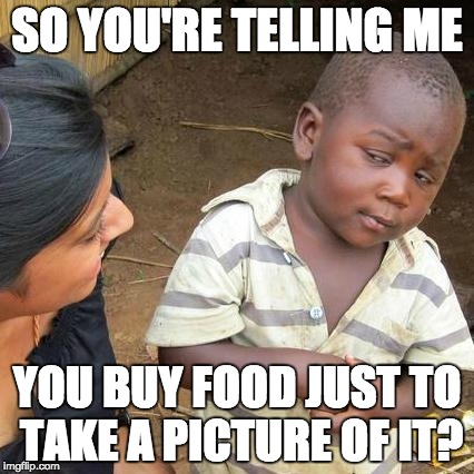 instagram in a shellnut | SO YOU'RE TELLING ME YOU BUY FOOD JUST TO TAKE A PICTURE OF IT? | image tagged in memes,third world skeptical kid,instagram,funny memes,dank memes,social media | made w/ Imgflip meme maker