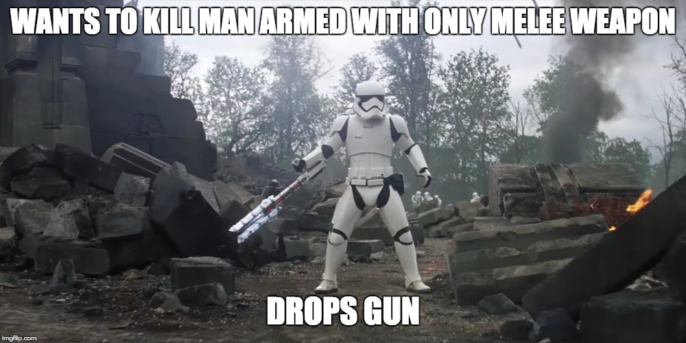 WANTS TO KILL MAN ARMED WITH ONLY MELEE WEAPON DROPS GUN | image tagged in the force awakens,memes,dank memes,star wars,stormtroopers,funny memes | made w/ Imgflip meme maker