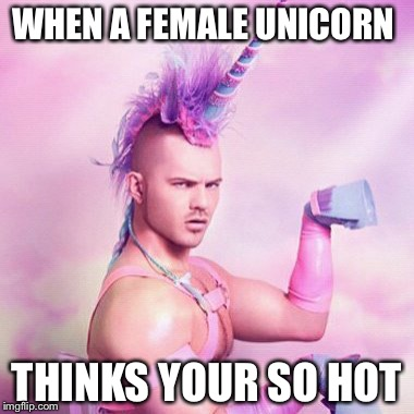 Unicorn MAN Meme | WHEN A FEMALE UNICORN THINKS YOUR SO HOT | image tagged in memes,unicorn man | made w/ Imgflip meme maker