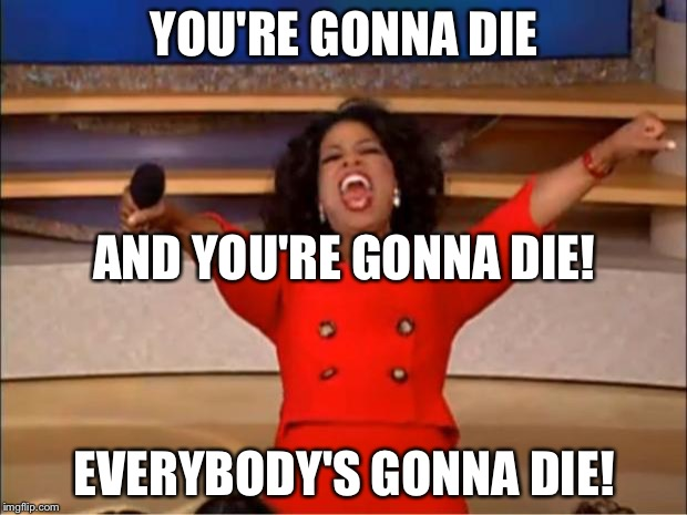 Oprah gets dark... | YOU'RE GONNA DIE EVERYBODY'S GONNA DIE! AND YOU'RE GONNA DIE! | image tagged in memes,oprah you get a,sad but true,death,die | made w/ Imgflip meme maker
