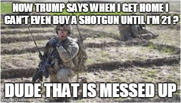 No Shotguns for GIs | NOW TRUMP SAYS WHEN I GET HOME I CAN'T EVEN BUY A SHOTGUN UNTIL I'M 21 ? DUDE THAT IS MESSED UP | image tagged in messed up | made w/ Imgflip meme maker
