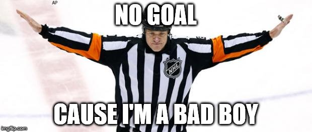 NO GOAL CAUSE I'M A BAD BOY | image tagged in nhl referee | made w/ Imgflip meme maker