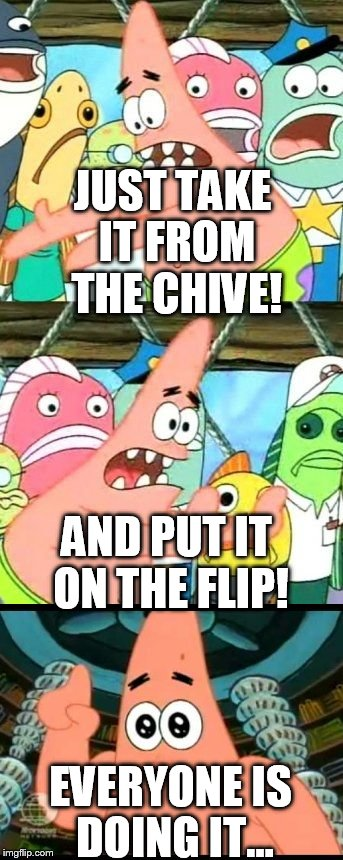 JUST TAKE IT FROM THE CHIVE! EVERYONE IS DOING IT... AND PUT IT ON THE FLIP! | made w/ Imgflip meme maker