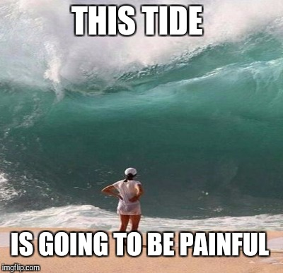 THIS TIDE IS GOING TO BE PAINFUL | made w/ Imgflip meme maker