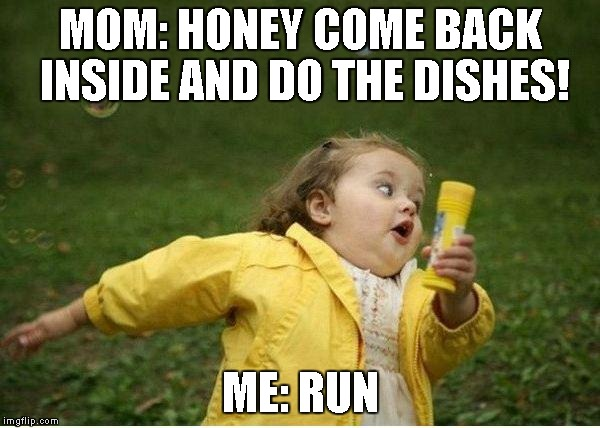 Chubby Bubbles Girl Meme | MOM: HONEY COME BACK INSIDE AND DO THE DISHES! ME: RUN | image tagged in memes,chubby bubbles girl | made w/ Imgflip meme maker