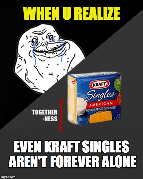 Even Cheese Isn't Forever Aln | WHEN U REALIZE EVEN KRAFT SINGLES AREN'T FOREVER ALONE | image tagged in forever alone,single,single life,cheese,when you realize | made w/ Imgflip meme maker