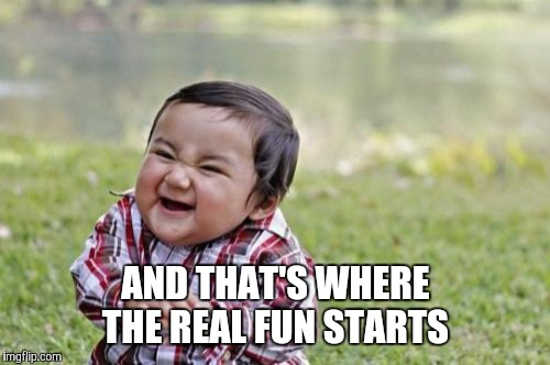 Evil Toddler Meme | AND THAT'S WHERE THE REAL FUN STARTS | image tagged in memes,evil toddler | made w/ Imgflip meme maker