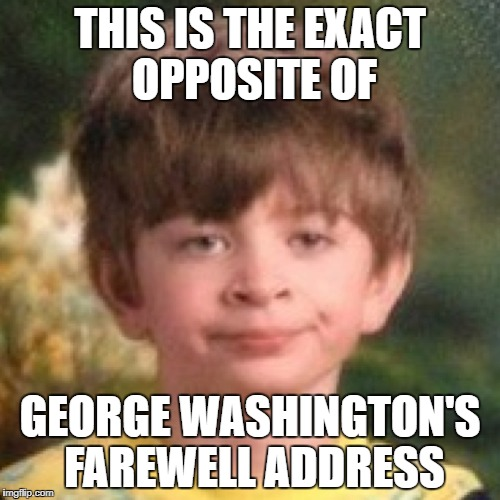 THIS IS THE EXACT OPPOSITE OF GEORGE WASHINGTON'S FAREWELL ADDRESS | image tagged in annoyed face | made w/ Imgflip meme maker