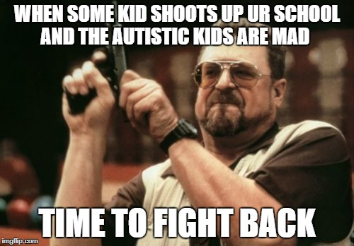 Am I The Only One Around Here Meme | WHEN SOME KID SHOOTS UP UR SCHOOL AND THE AUTISTIC KIDS ARE MAD TIME TO FIGHT BACK | image tagged in memes,am i the only one around here | made w/ Imgflip meme maker