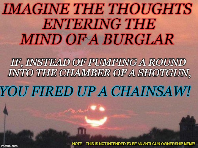 ...from my cold dead fingers | IMAGINE THE THOUGHTS ENTERING THE MIND OF A BURGLAR YOU FIRED UP A CHAINSAW! IF, INSTEAD OF PUMPING A ROUND INTO THE CHAMBER OF A SHOTGUN, N | image tagged in funny | made w/ Imgflip meme maker