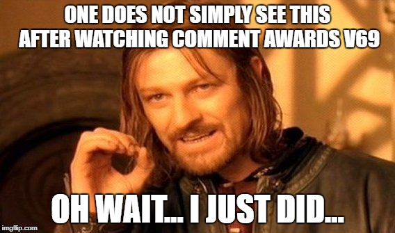 One Does Not Simply Meme | ONE DOES NOT SIMPLY SEE THIS AFTER WATCHING COMMENT AWARDS V69 OH WAIT... I JUST DID... | image tagged in memes,one does not simply | made w/ Imgflip meme maker