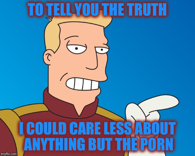 TO TELL YOU THE TRUTH I COULD CARE LESS ABOUT ANYTHING BUT THE PORN | made w/ Imgflip meme maker