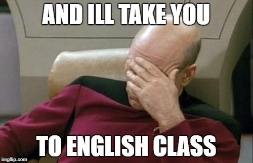 Captain Picard Facepalm Meme | AND ILL TAKE YOU TO ENGLISH CLASS | image tagged in memes,captain picard facepalm | made w/ Imgflip meme maker