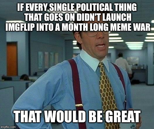 That Would Be Great Meme | IF EVERY SINGLE POLITICAL THING THAT GOES ON DIDN'T LAUNCH IMGFLIP INTO A MONTH LONG MEME WAR THAT WOULD BE GREAT | image tagged in memes,that would be great,political | made w/ Imgflip meme maker