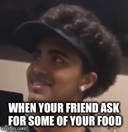 WHEN YOUR FRIEND ASK FOR SOME OF YOUR FOOD | image tagged in lil pump doing math | made w/ Imgflip meme maker