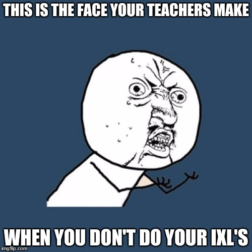 Y U No Meme | THIS IS THE FACE YOUR TEACHERS MAKE WHEN YOU DON'T DO YOUR IXL'S | image tagged in memes,y u no | made w/ Imgflip meme maker