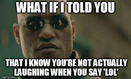Matrix Morpheus Meme | WHAT IF I TOLD YOU THAT I KNOW YOU'RE NOT ACTUALLY LAUGHING WHEN YOU SAY 'LOL' | image tagged in memes,matrix morpheus | made w/ Imgflip meme maker