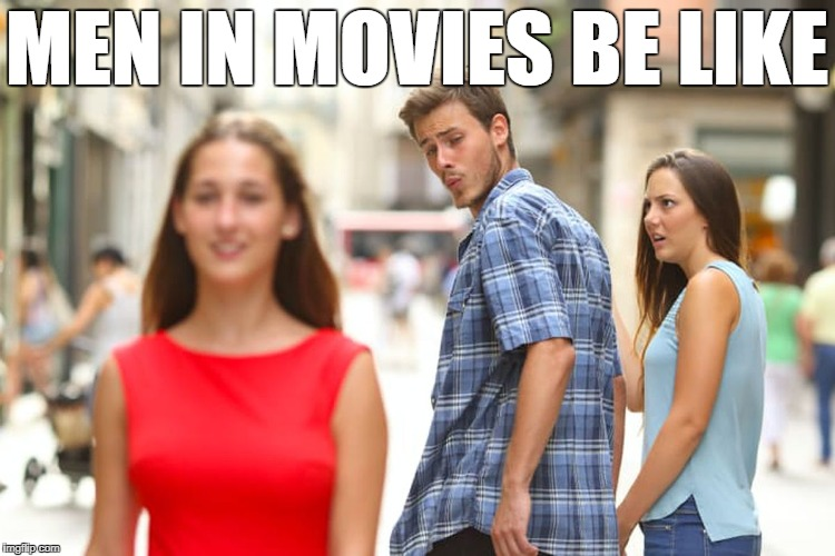 Distracted Boyfriend Meme | MEN IN MOVIES BE LIKE | image tagged in memes,distracted boyfriend | made w/ Imgflip meme maker