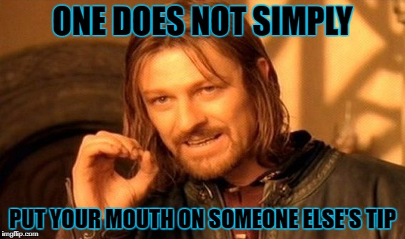 One Does Not Simply Meme | ONE DOES NOT SIMPLY PUT YOUR MOUTH ON SOMEONE ELSE'S TIP | image tagged in memes,one does not simply | made w/ Imgflip meme maker