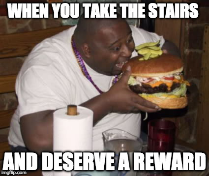 Treat yourself! | WHEN YOU TAKE THE STAIRS AND DESERVE A REWARD | image tagged in fat guy eating burger,treat yo self | made w/ Imgflip meme maker