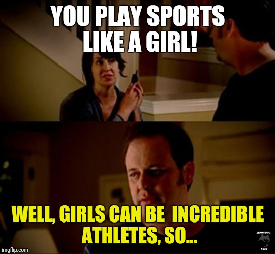 In Honor of USA Women's Hockey! | YOU PLAY SPORTS LIKE A GIRL! WELL, GIRLS CAN BE INCREDIBLE ATHLETES, SO... | image tagged in jake state farm hires,sports,hockey | made w/ Imgflip meme maker