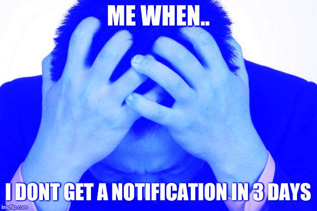 Worried Man | ME WHEN.. I DONT GET A NOTIFICATION IN 3 DAYS | image tagged in worried man | made w/ Imgflip meme maker