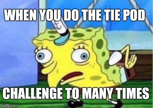 Mocking Spongebob Meme | WHEN YOU DO THE TIE POD CHALLENGE TO MANY TIMES | image tagged in memes,mocking spongebob | made w/ Imgflip meme maker