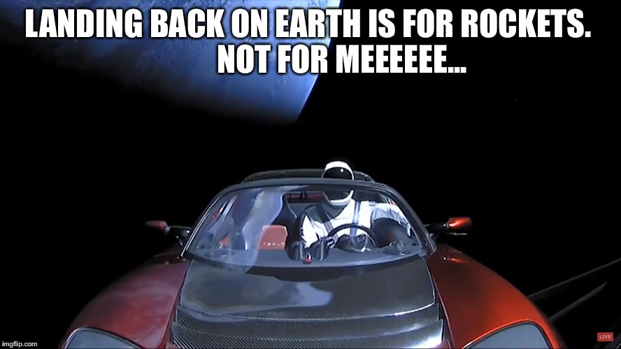Space Tesla | LANDING BACK ON EARTH IS FOR ROCKETS.           NOT FOR MEEEEEE... | image tagged in no rocket here | made w/ Imgflip meme maker