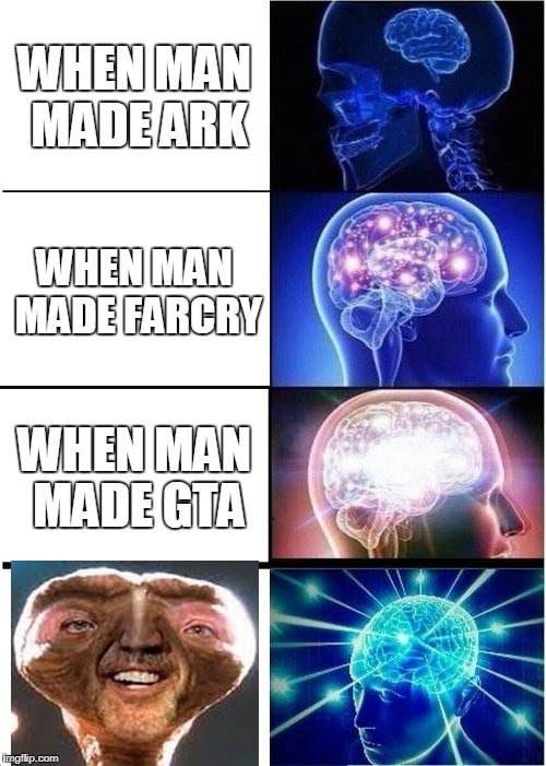 Expanding Brain Meme | WHEN MAN MADE ARK WHEN MAN MADE FARCRY WHEN MAN MADE GTA | image tagged in memes,expanding brain | made w/ Imgflip meme maker