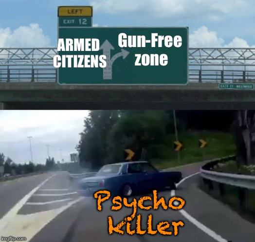 Logic exit 12 | ARMED CITIZENS Gun-Free zone Psycho killer | image tagged in memes,left exit 12 off ramp,gun control | made w/ Imgflip meme maker