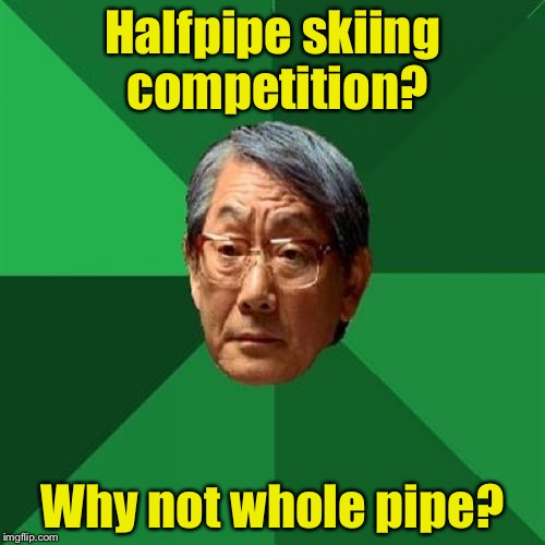 High Expectations Asian Father Meme | Halfpipe skiing competition? Why not whole pipe? | image tagged in memes,high expectations asian father,olympics,halfpipe,snowboarding | made w/ Imgflip meme maker