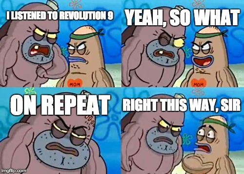John sure made some interesting creative choices... | I LISTENED TO REVOLUTION 9 YEAH, SO WHAT ON REPEAT RIGHT THIS WAY, SIR | image tagged in memes,how tough are you,the beatles | made w/ Imgflip meme maker