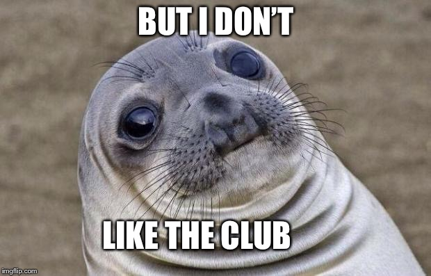 Awkward Moment Sealion Meme |  BUT I DON'T; LIKE THE CLUB | image tagged in memes,awkward moment sealion | made w/ Imgflip meme maker